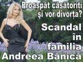 Proaspat casatoriti si vor divorta? Scandal in familia Andreea Banica